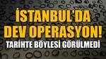 İstanbulda dev operasyon! Tarihte böylesi görülmedi