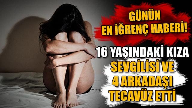 16 yaşındaki kıza sevgilisi ve 4 arkadaşı tecavüz etti