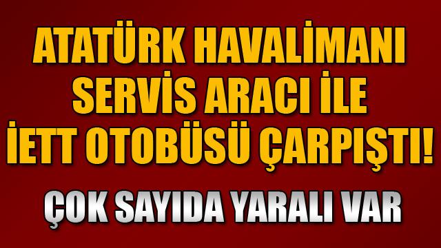 Atatürk Havalimanı servis aracı otobüse çarptı: 8 yaralı