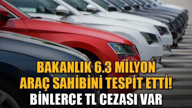 Bakanlık 6.3 milyon araç sahibini tespit etti! Binlerce TL cezası var