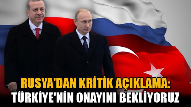 Rusyadan kritik açıklama: Türkiyenin onayını bekliyoruz