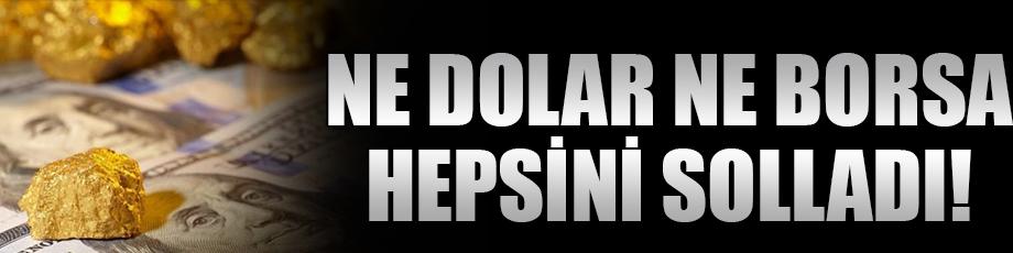 Ne dolar ne borsa hepsini solladı!