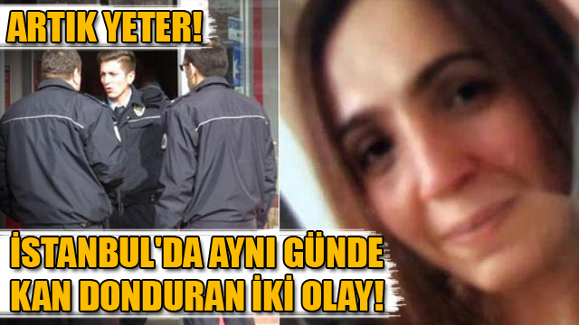 İstanbulda aynı günde kan donduran iki olay