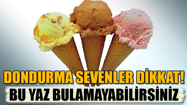 Dondurma sevenler dikkat! Bu yaz bulamayabilirsiniz