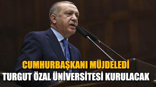 Cumhurbaşkanı Erdoğan: Turgut Özal Üniversitesi kurulacak