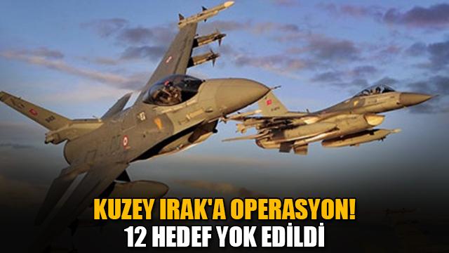 Kuzey Iraka operasyon! 12 hedef yok edildi