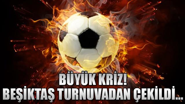 Büyük kriz! Beşiktaş turnuvadan çekildi...